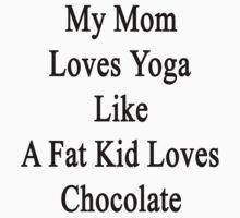 My Mom Loves Yoga Like A Fat Kid Loves Chocolate  by supernova23