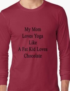 My Mom Loves Yoga Like A Fat Kid Loves Chocolate  Long Sleeve T-Shirt