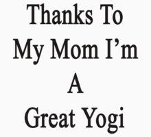 Thanks To My Mom I'm A Great Yogi  by supernova23