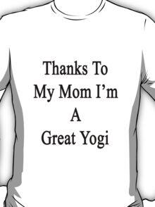 Thanks To My Mom I'm A Great Yogi  T-Shirt