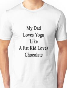 My Dad Loves Yoga Like A Fat Kid Loves Chocolate  Unisex T-Shirt