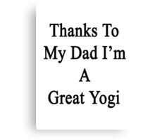 Thanks To My Dad I'm A Great Yogi  Canvas Print