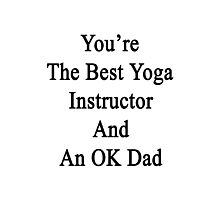 You're The Best Yoga Instructor And An OK Dad  Photographic Print