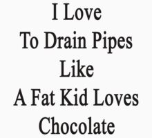 I Love To Drain Pipes Like A Fat Kid Loves Chocolate  by supernova23