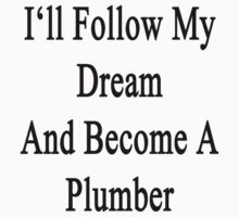I'll Follow My Dream And Become A Plumber  by supernova23