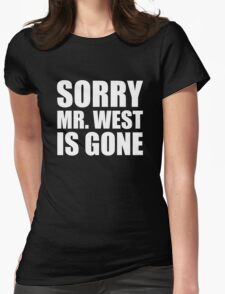 Sorry Mr. West Is Gone - Kanye West Womens Fitted T-Shirt