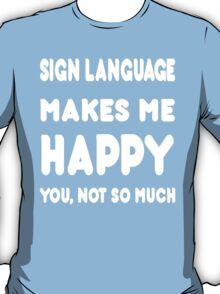 Sign Language Makes Me Happy You, Not So Much - Tshirts & Hoodies T-Shirt