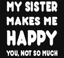 My Sister Makes Me Happy You, Not So Much - Tshirts & Hoodies by custom222