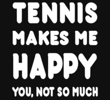 Tennis Makes Me Happy You, Not So Much - Tshirts & Hoodies by custom111