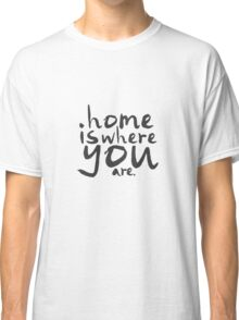 Home Is Where You Are Classic T-Shirt