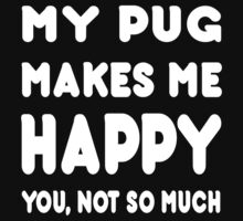 My Pug Makes Me Happy You, Not So Much - Tshirts & Hoodies by custom222