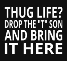 """Thug Life? Drop The """"T"""" Son And Bring It Here by coolfuntees"""