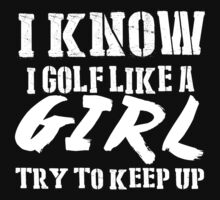 I Know I Golf Like A Girl Try To Keep Up - TShirts & Hoodies by funnyshirts2015
