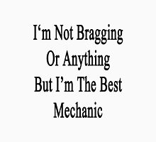 I'm Not Bragging Or Anything But I'm The Best Mechanic  Unisex T-Shirt