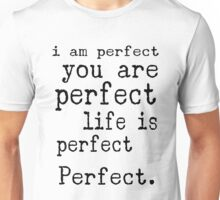 i am perfect you are perfect life is perfect black white Unisex T-Shirt