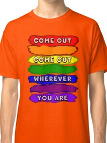 Come Out Wherever You Are Classic T-Shirt