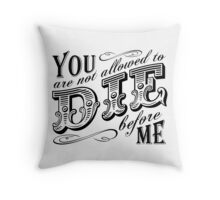you are not allowed to die before me Throw Pillow