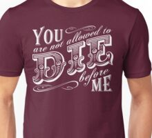 you are not allowed to die before me Unisex T-Shirt