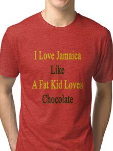 I Love Jamaica Like A Fat Kid Loves Chocolate  Tri-blend T-Shirt