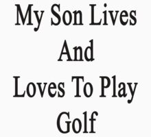 My Son Lives And Loves To Play Golf  by supernova23