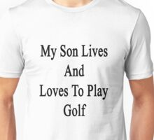 My Son Lives And Loves To Play Golf  Unisex T-Shirt