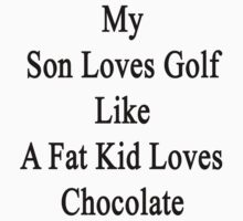 My Son Loves Golf Like A Fat Kid Loves Chocolate  by supernova23