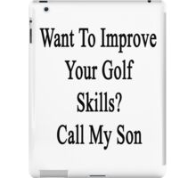 Want To Improve Your Golf Skills? Call My Son  iPad Case/Skin
