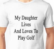 My Daughter Lives And Loves To Play Golf  Unisex T-Shirt
