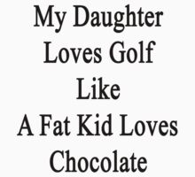 My Daughter Loves Golf Like A Fat Kid Loves Chocolate  by supernova23