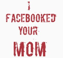 I facebooked your mom by cityofevil82