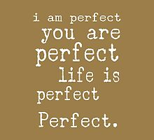i am perfect you are perfect life is perfect text art by M Sylvia Chaume
