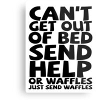 Can't get out of bed send help or waffles just send waffles Metal Print
