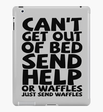 Can't get out of bed send help or waffles just send waffles iPad Case/Skin