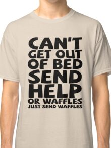 Can't get out of bed send help or waffles just send waffles Classic T-Shirt