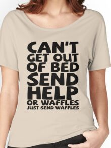 Can't get out of bed send help or waffles just send waffles Women's Relaxed Fit T-Shirt