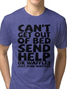 Can't get out of bed send help or waffles just send waffles Tri-blend T-Shirt