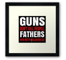 Guns Don't Kill People Fathers With Pretty Daughters Do- Custom Tshirts Framed Print