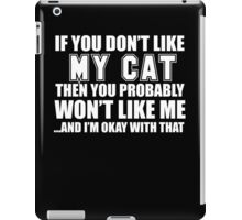 If You Don't Like My Cat Then You Probably Won't Like Me And I'm Okay With That- Custom Tshirts iPad Case/Skin