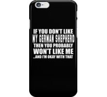 If You Don't Like My German Shepherd Then You Probably Won't Like Me And I'm Okay With That- Custom Tshirts iPhone Case/Skin