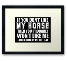 If You Don't Like My Horse Then You Probably Won't Like Me And I'm Okay With That- Custom Tshirts Framed Print