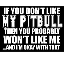 If You Don't Like My Pitbull Then You Probably Won't Like Me And I'm Okay With That- Custom Tshirts Photographic Print