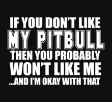 If You Don't Like My Pitbull Then You Probably Won't Like Me And I'm Okay With That- Custom Tshirts T-Shirt