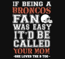 If Being A Broncos Fan Was Easy It'd Be Called Your Mom She Loves The B Too - Custom Tshirts by custom333