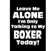 Leave Me Alone I 'm Only Talking To My Boxer Today- Custom Tshirts Photographic Print