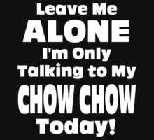 Leave Me Alone I 'm Only Talking To My Chow Chow Today- Custom Tshirts by custom111