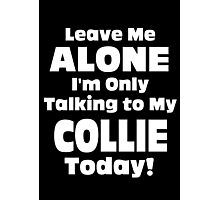 Leave Me Alone I 'm Only Talking To My Collie Today- Custom Tshirts Photographic Print