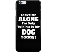 Leave Me Alone I 'm Only Talking To My Dog Today- Custom Tshirts iPhone Case/Skin