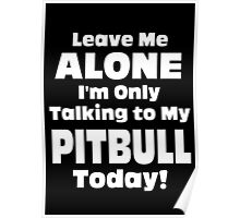 Leave Me Alone I 'm Only Talking To My Pitbull Today- Custom Tshirts Poster