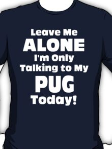 Leave Me Alone I 'm Only Talking To My Pug Today- Custom Tshirts T-Shirt