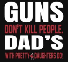 Guns Don't Kill People Dad's With Pretty Daughters Do - Funny Tshirts by custom333